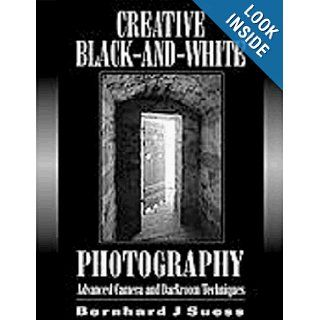 Creative Black and White Photography Advanced Camera and Darkroom Techniques Bernhard Suess 9781880559888 Books