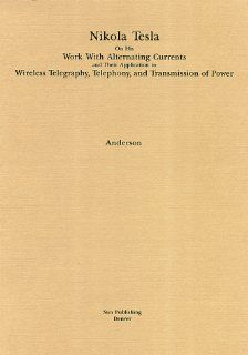 Nikola Tesla on His Work With Alternating Currents Their Application to Wireless Telegraphy, Telephony and Transmission of Power Nikola Tesla, Leland I. Anderson 9780963601247 Books