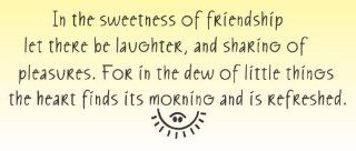 In the sweetness of friendship let there be laughter and sharing of pleasures for in the dew of little things the heart finds its morning and is refreshed Vinyl Wall Decals Quotes Sayings Words Art Decor Lettering Vinyl Wall Art Inspirational Uplifting   W