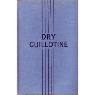 DRY GUILLOTINE Fifteen Years Among the Living Dead. Rene Belbenoit, A Fellow Prisoner Books