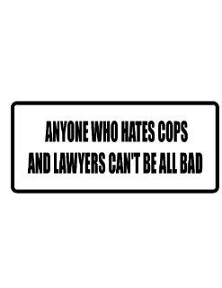 "2"" wide helmet hard hat ANYONE WHO HATES COPS AND LAWYERS CAN'T BE ALL BAD. Printed funny saying bumper sticker decal for any smooth surface such as windows bumpers laptops or any smooth surface."
