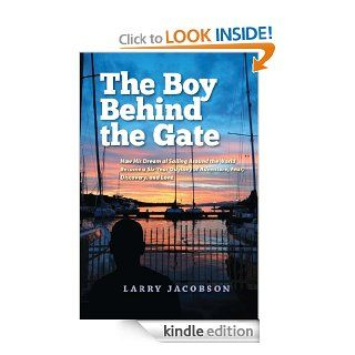 The Boy Behind the Gate How His Dream of Sailing Around the World Became a Six Year Odyssey of Adventure, Fear, Discovery and Love eBook Larry Jacobson Kindle Store