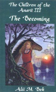 The Becoming (The Children of the Anarii, Book III) Alii M. Bek 9780965154338 Books