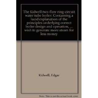 The Kidwell two flow ring circuit water tube boiler Containing a lucid explanation of the principles underlying correct boiler design and operation,wish to generate more steam for less money Edgar Kidwell Books