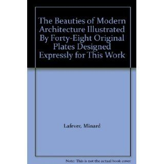 The Beauties of Modern Architecture Illustrated By Forty Eight Original Plates Designed Expressly for This Work Minard Lafever Books