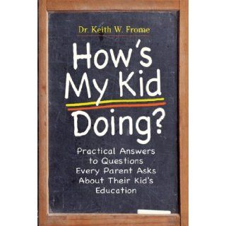 How's My Kid Doing? Practical Answers to Questions About Your Child's Education Dr. Keith W. Frome EdD 9780824524241 Books