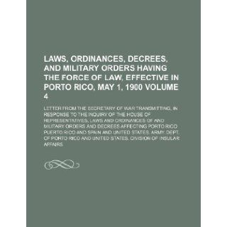 Laws, ordinances, decrees, and military orders having the force of law, effective in Porto Rico, May 1, 1900 Volume 4 ; Letter from the secretary ofrepresentatives, laws and ordinances of and m Puerto Rico 9781232159353 Books