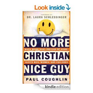 No More Christian Nice Guy When Being Nice  Instead of Good  Hurts Men, Women and Children eBook Paul Coughlin, Laura Schlessinger Kindle Store