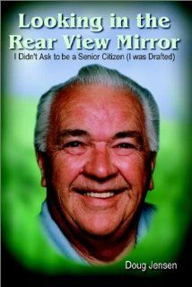 Looking in the Rear View Mirror I Didn't Ask to Be a Senior Citizen (I Was Drafted) Doug Jensen 9781410701602 Books
