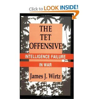The Tet Offensive Intelligence Failure in War (Cornell Studies in Security Affairs) James J. Wirtz 9780801482090 Books