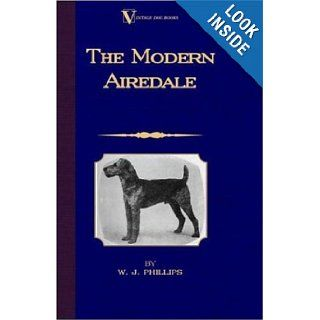 The Modern Airedale Terrier With Instructions for Stripping the Airedale and Also Training the Airedale for Big Game Hunting. (A Vintage Dog Books Breed Classic) W.J. Phillips 9781846640766 Books
