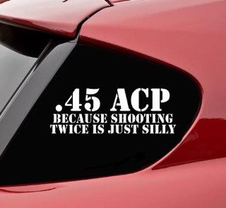 .45acp because shooting twice is just silly funny vinyl decal bumper sticker gun ak47 ar15 9mm 12 gauge ammo Automotive