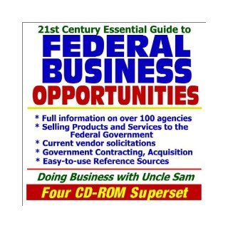 21st Century Essential Guide to Federal Business Opportunities Doing Business with the Government, Selling Products and Services, Vendor andReference Sources (Four CD ROM Superset) U.S. Government 9781592482955 Books