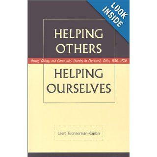 Helping Others, Helping Ourselves Power, Giving, and Community Identity in Cleveland, Ohio, 1880 1930 Laura Tuennerman Kaplan 9780873387118 Books