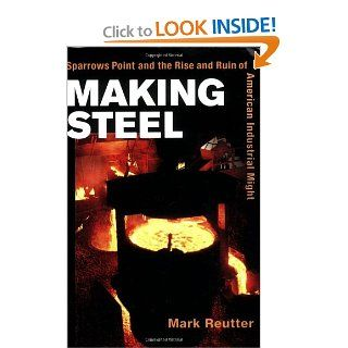 Making Steel Sparrows Point and the Rise and Ruin of American Industrial Might Mark Reutter 9780252072338 Books