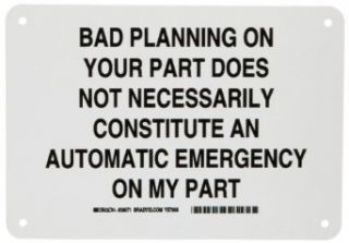 "Brady 38071 7"" Height, 10"" Width, B 401 Plastic, Black On White Color Funny Sign, Legend ""Bad Planning On Your Part Does Not Necessarily Constitute an Automatic Emergency On My Part"" Industrial Warning Signs Industrial & Scientifi"