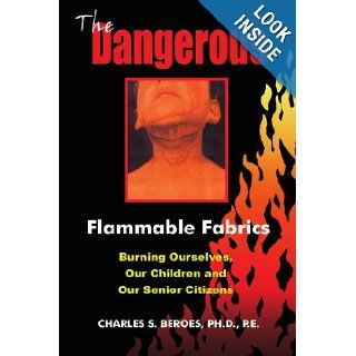 The Dangerous Flammable Fabrics Burning Ourselves, Our Children and Our Senior Citizens Charles Beroes 9781418446741 Books