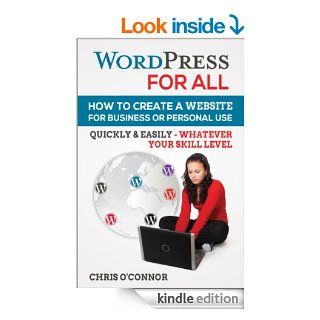 Wordpress For All  How To Create A Website For Business Or Personal Use, Quickly & Easily   Whatever Your Skill Level eBook Chris O'Connor Kindle Store